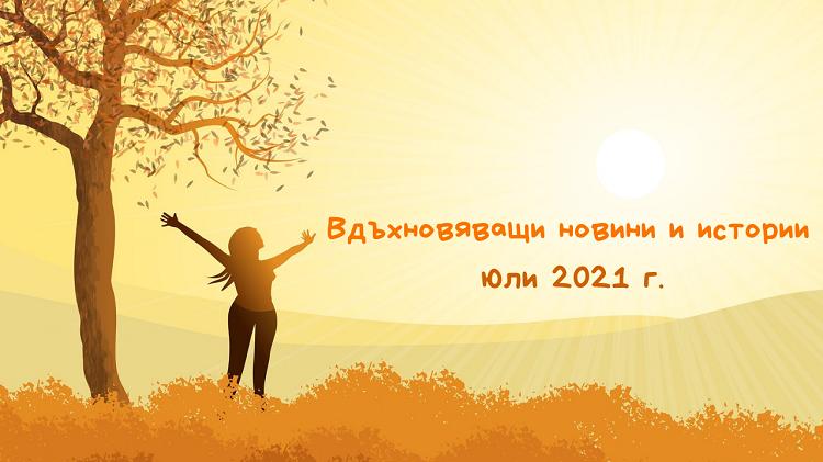 Вдъхновяващи новини и истории (юли 2021 г.)